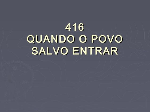 416416 QUANDO O POVOQUANDO O POVO SALVO ENTRARSALVO ENTRAR