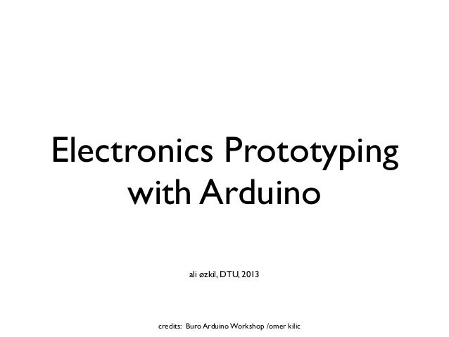 Electronics Prototyping     with Arduino                ali øzkil, DTU, 2013       credits: Buro Arduino Workshop /omer ki...