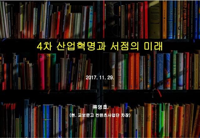 4차 산업혁명과 서점의 미래 2017. 11. 29. 류영호 (현. 교보문고 컨텐츠사업단 차장)
