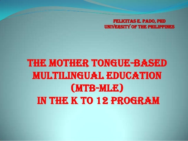 The Mother Tongue-based Multilingual education (MTB-MLE) in the k to 12 program Felicitas E. Pado, PhD University of the P...