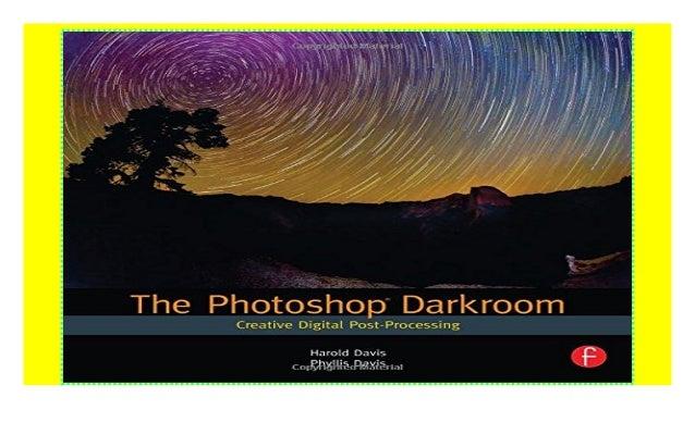 The Photoshop Darkroom Creative Digital Post-Processing