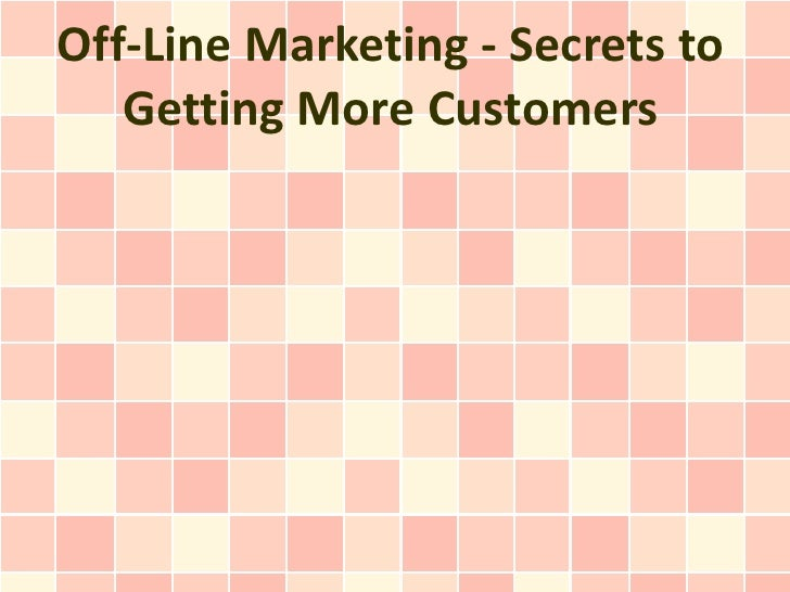 Off-Line Marketing - Secrets to   Getting More Customers