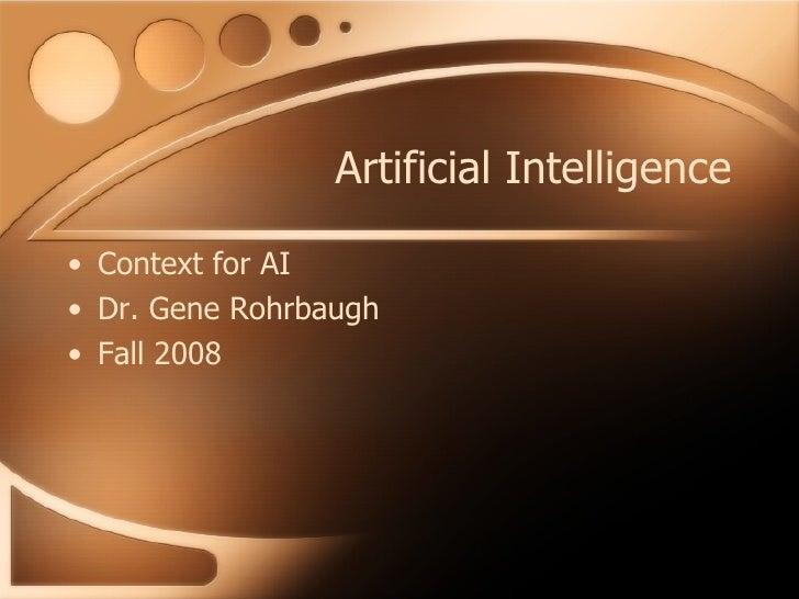 Artificial Intelligence <ul><li>Context for AI </li></ul><ul><li>Dr. Gene Rohrbaugh </li></ul><ul><li>Fall 2008 </li></ul>