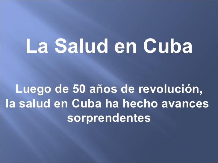 La Salud en Cuba  Luego de 50 años de revolución,la salud en Cuba ha hecho avances           sorprendentes