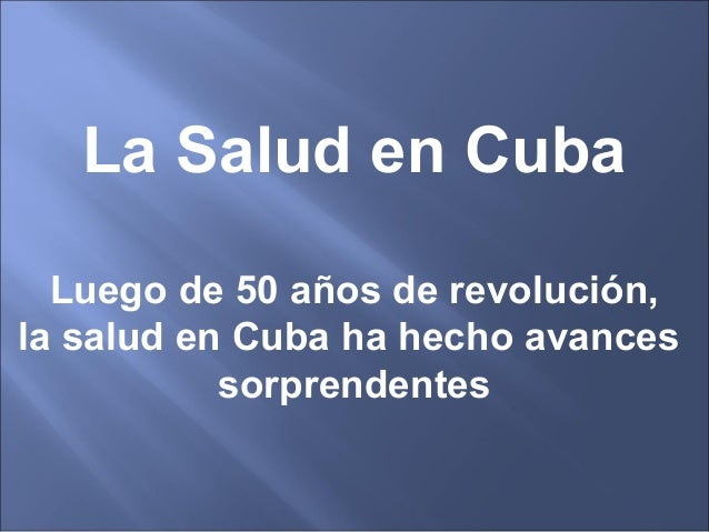 La Salud en Cuba Luego de 50 años de revolución, la salud en Cuba ha hecho avances sorprendentes