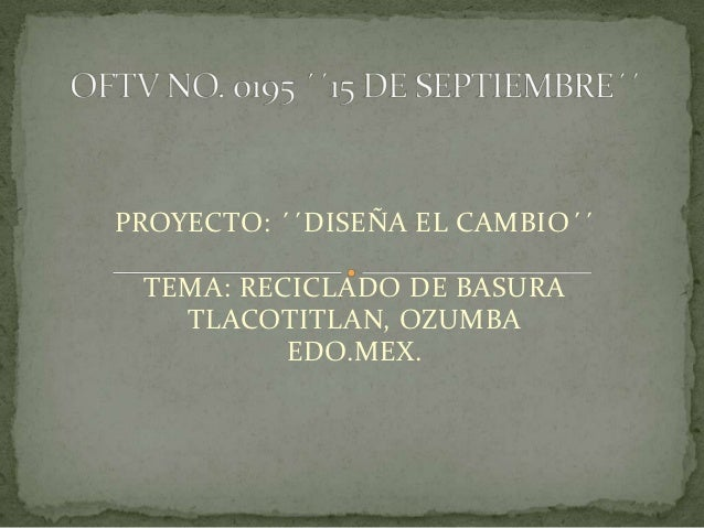 PROYECTO: ´´DISEÑA EL CAMBIO´´ TEMA: RECICLADO DE BASURA   TLACOTITLAN, OZUMBA          EDO.MEX.
