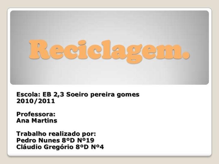 Reciclagem.<br />Escola: EB 2,3 Soeiro pereira gomes<br />2010/2011<br />Professora: <br />Ana Martins<br />Trabalho reali...