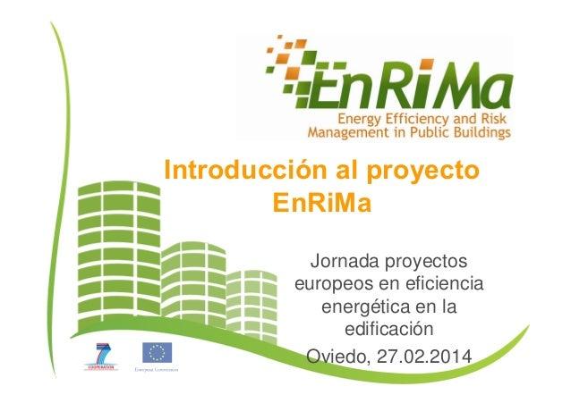 Introducción al proyecto EnRiMa Jornada proyectos europeos en eficiencia energética en la edificación Oviedo, 27.02.2014