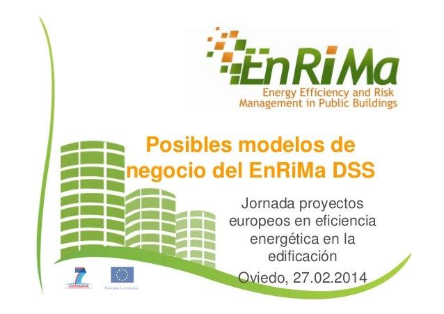 Posibles modelos de negocio del EnRiMa DSS Jornada proyectos europeos en eficiencia energética en la edificación Oviedo, 2...