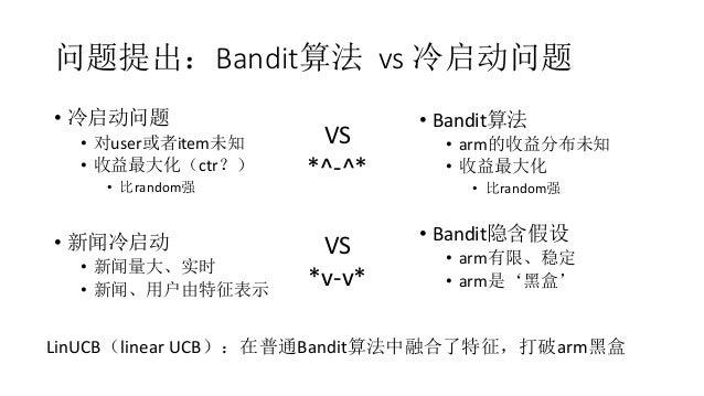 问题提出:Bandit算法 vs 冷启动问题 • 冷启动问题 • 对user或者item未知 • 收益最大化(ctr?) • 比random强 • 新闻冷启动 • 新闻量大、实时 • 新闻、用户由特征表示 • Bandit算法 • arm的收益...