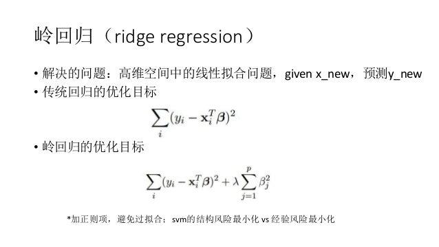 岭回归(ridge regression) • 解决的问题:高维空间中的线性拟合问题,given x_new,预测y_new • 传统回归的优化目标 • 岭回归的优化目标 *加正则项,避免过拟合;svm的结构风险最小化 vs 经验风险最小化