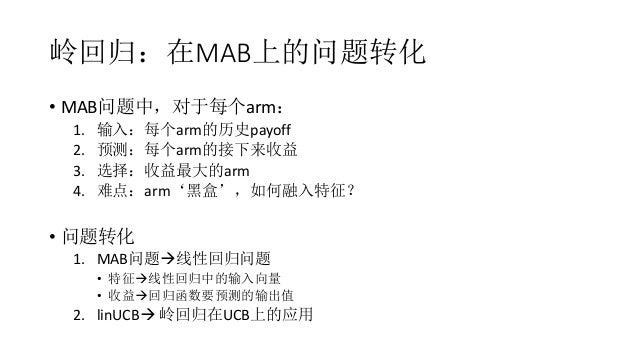 岭回归:在MAB上的问题转化 • MAB问题中,对于每个arm: 1. 输入:每个arm的历史payoff 2. 预测:每个arm的接下来收益 3. 选择:收益最大的arm 4. 难点:arm'黑盒',如何融入特征? • 问题转化 1. MAB...