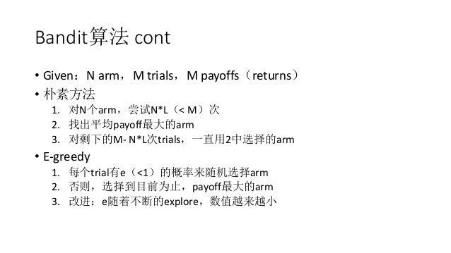 Bandit算法 cont • Given:N arm,M trials,M payoffs(returns) • 朴素方法 1. 对N个arm,尝试N*L(< M)次 2. 找出平均payoff最大的arm 3. 对剩下的M- N*L次tri...
