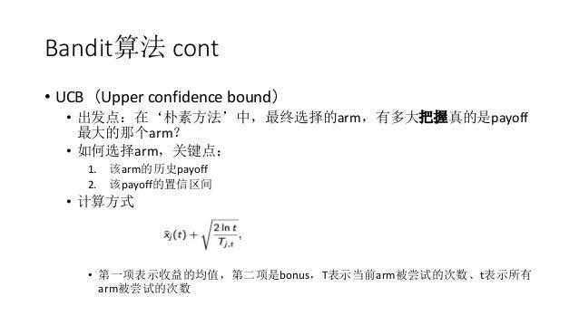 Bandit算法 cont • UCB(Upper confidence bound) • 出发点:在'朴素方法'中,最终选择的arm,有多大把握真的是payoff 最大的那个arm? • 如何选择arm,关键点: 1. 该arm的历史payo...