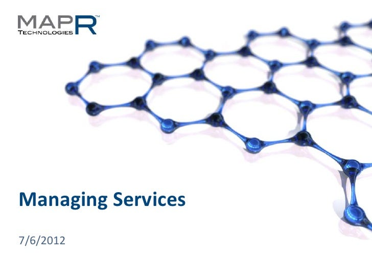 Managing Services  7/6/2012© 2012 MapR Technologies   Managing Services 1