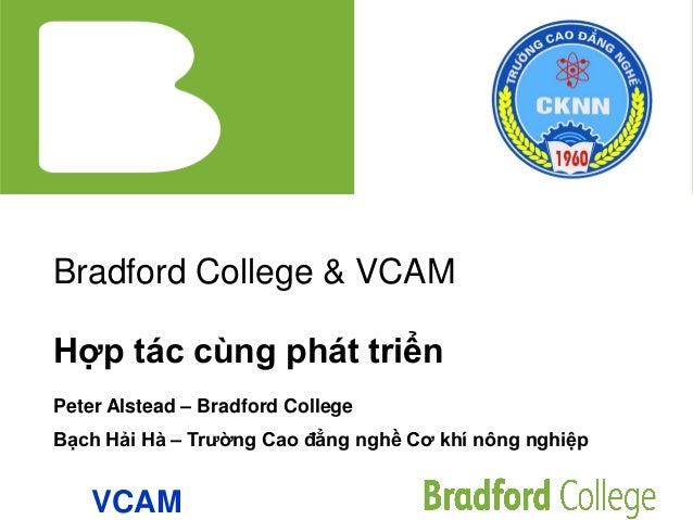 Bradford College & VCAM Hợp tác cùng phát triển Peter Alstead – Bradford College Bạch Hải Hà – Trường Cao đẳng nghề Cơ khí...