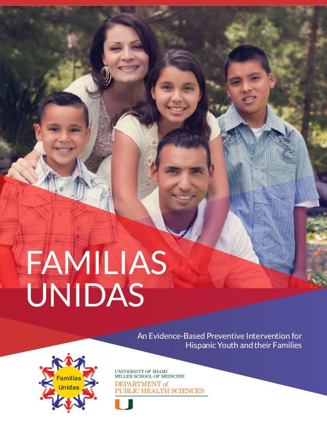 Familias Unidas An Evidence-Based Preventive Intervention for Hispanic Youth and their Families FAMILIAS UNIDAS