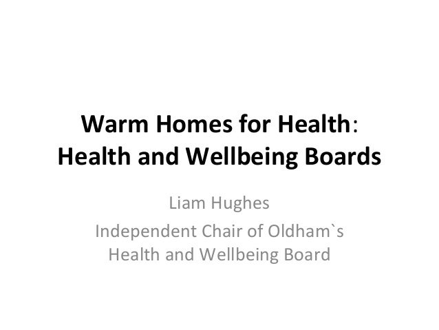 Warm Homes for Health: Health and Wellbeing Boards Liam Hughes Independent Chair of Oldham`s Health and Wellbeing Board
