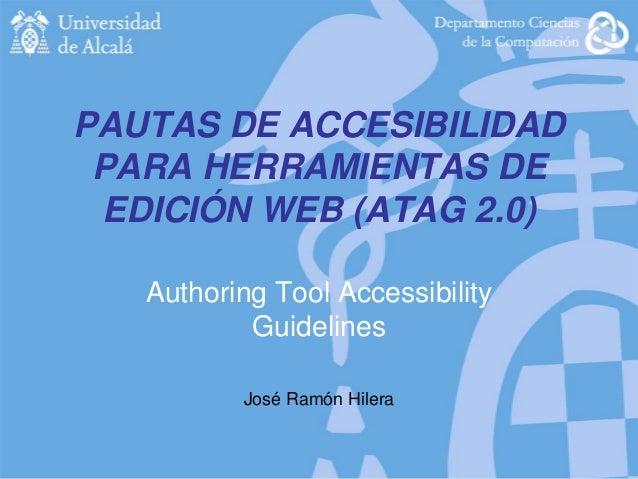 PAUTAS DE ACCESIBILIDAD PARA HERRAMIENTAS DE EDICIÓN WEB (ATAG 2.0) Authoring Tool Accessibility Guidelines José Ramón Hil...