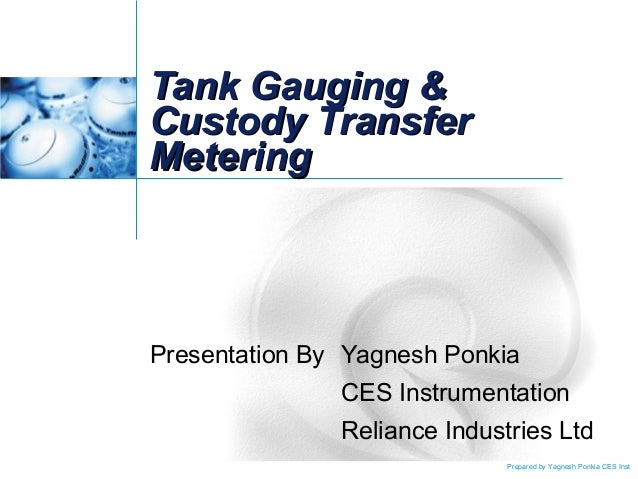 Prepared by Yagnesh Ponkia CES Inst Tank Gauging &Tank Gauging & Custody TransferCustody Transfer MeteringMetering Present...