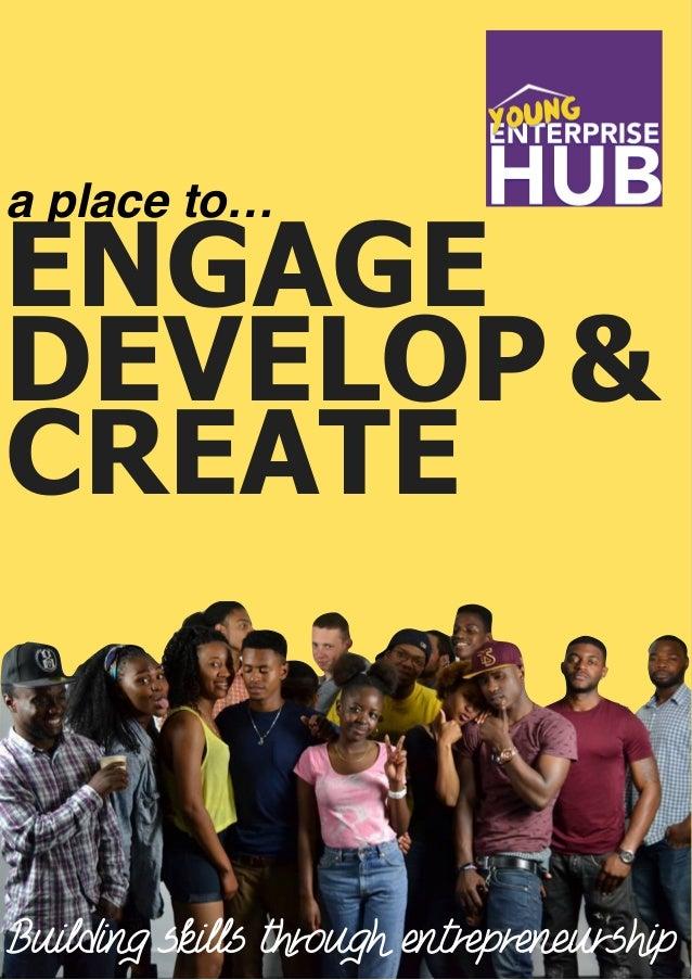 Enterprise Hub a place to… ENGAGE DEVELOP & Building skills through entrepreneurship CREATE