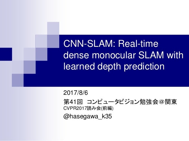 CNN-SLAM: Real-time dense monocular SLAM with learned depth prediction 2017/8/6 第41回 コンピュータビジョン勉強会@関東 CVPR2017読み会(前編) @has...