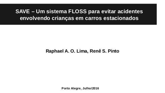 SAVE – Um sistema FLOSS para evitar acidentes envolvendo crianças em carros estacionados Raphael A. O. Lima, Renê S. Pinto...