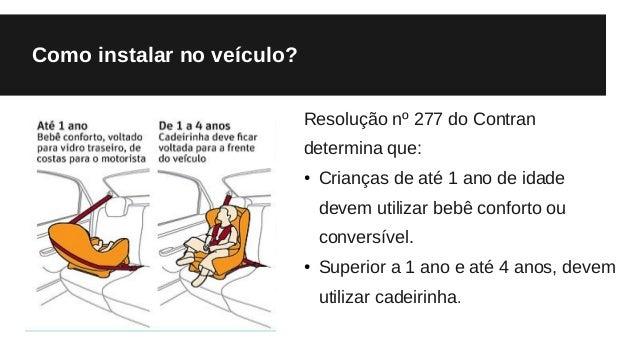 Como instalar no veículo? Resolução nº 277 do Contran determina que: ● Crianças de até 1 ano de idade devem utilizar bebê ...