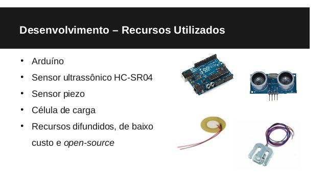 Desenvolvimento – Recursos Utilizados ● Arduíno ● Sensor ultrassônico HC-SR04 ● Sensor piezo ● Célula de carga ● Recursos ...