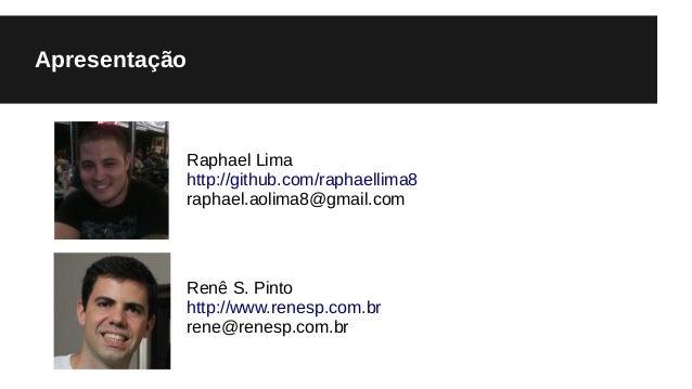 Apresentação Raphael Lima http://github.com/raphaellima8 raphael.aolima8@gmail.com Renê S. Pinto http://www.renesp.com.br ...