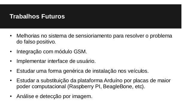 Trabalhos Futuros ● Melhorias no sistema de sensioriamento para resolver o problema do falso positivo. ● Integração com mó...