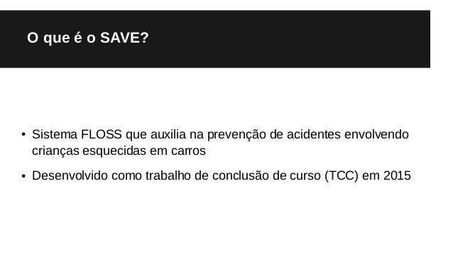 O que é o SAVE? ● Sistema FLOSS que auxilia na prevenção de acidentes envolvendo crianças esquecidas em carros ● Desenvolv...