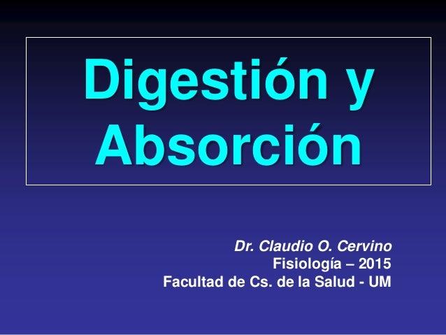 Digestión y Absorción Dr. Claudio O. Cervino Fisiología – 2015 Facultad de Cs. de la Salud - UM