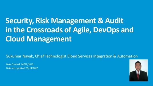 Security, Risk Management & Audit in the Crossroads of Agile, DevOps and Cloud Management Sukumar Nayak, Chief Technologis...