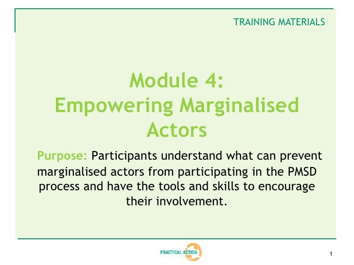 TRAINING MATERIALS        Module 4:   Empowering Marginalised          ActorsPurpose: Participants understand what can pre...