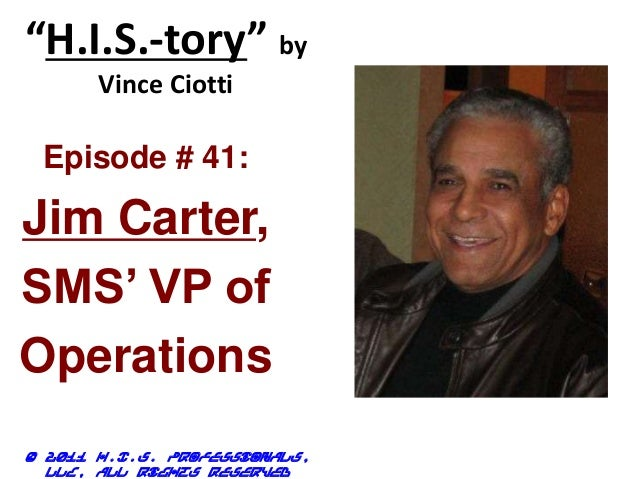 """H.I.S.-tory"" byVince Ciotti© 2011 H.I.S. Professionals,LLC, all rights reservedEpisode # 41:Jim Carter,SMS' VP ofOperations"