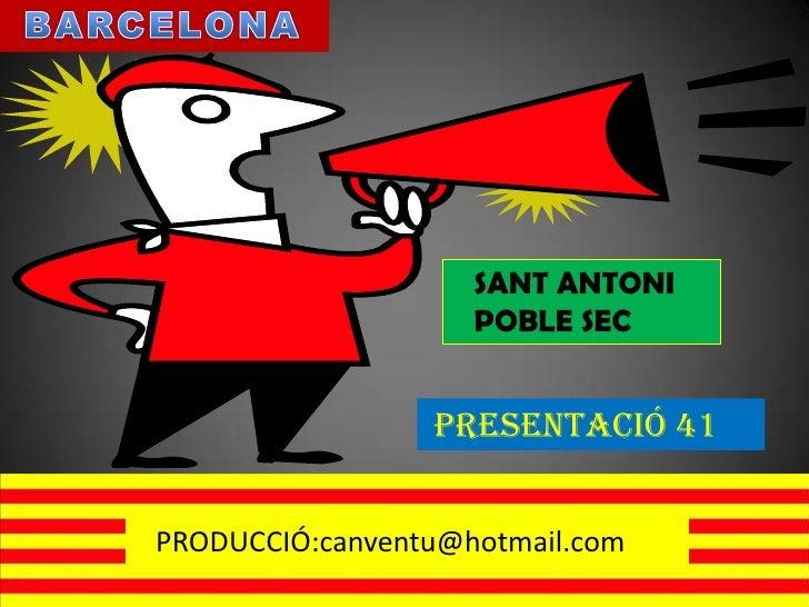 BARCELONA<br />SANT ANTONI<br />   POBLE SEC<br />PRESENTACIÓ 41<br />PRODUCCIÓ:canventu@hotmail.com<br />