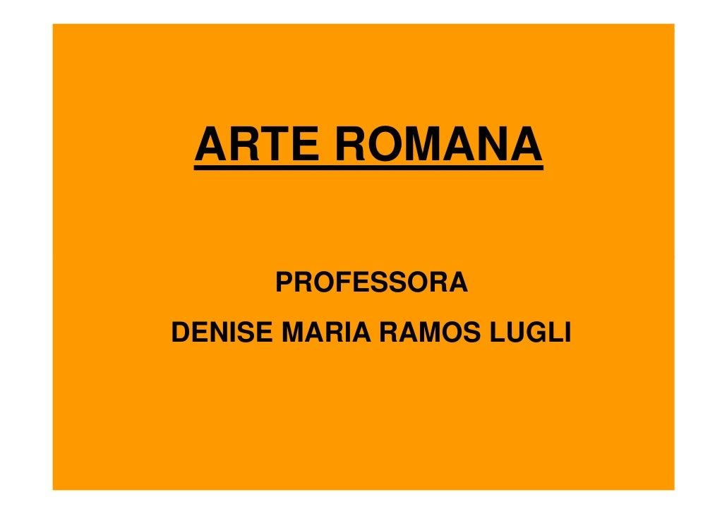 ARTE ROMANA        PROFESSORA DENISE MARIA RAMOS LUGLI