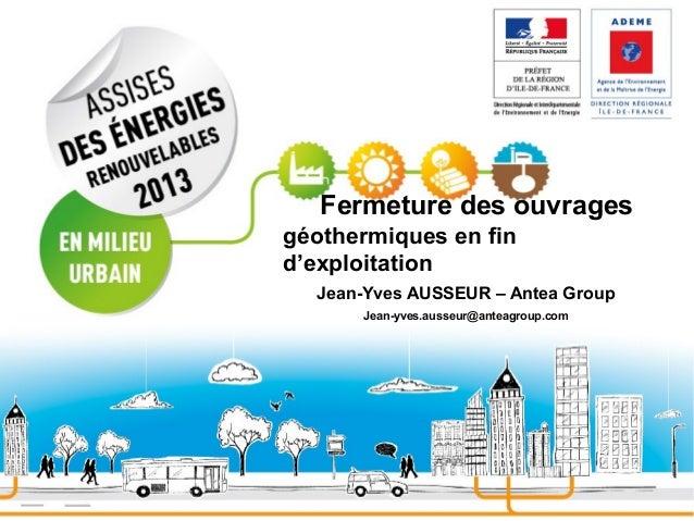 Fermeture des ouvrages géothermiques en fin d'exploitation Jean-Yves AUSSEUR – Antea Group Jean-yves.ausseur@anteagroup.co...