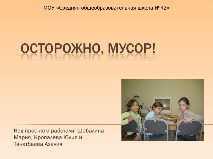 Над проектом работали: Шабалина Мария, Кропалева Юлия и Танатбаева Азалия МОУ «Средняя общеобразовательная школа №42»