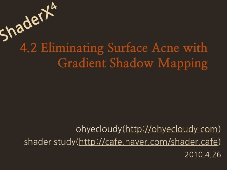 ShaderX4<br />4.2 Eliminating Surface Acne with Gradient Shadow Mapping<br />ohyecloudy(http://ohyecloudy.com)<br />shader...
