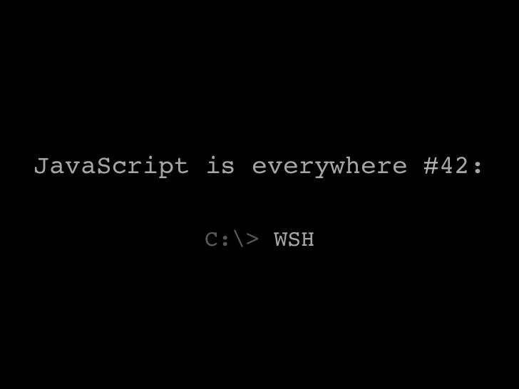 JavaScript is everywhere #42:!          C:> WSH        !
