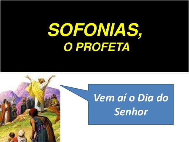SOFONIAS, O PROFETA Vem aí o Dia do Senhor