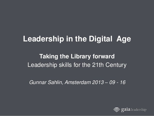 1 Leadership in the Digital Age Taking the Library forward Leadership skills for the 21th Century Gunnar Sahlin, Amsterdam...