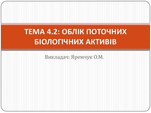Викладач: Яремчук О.М. ТЕМА 4.2: ОБЛІК ПОТОЧНИХ БІОЛОГІЧНИХ АКТИВІВ