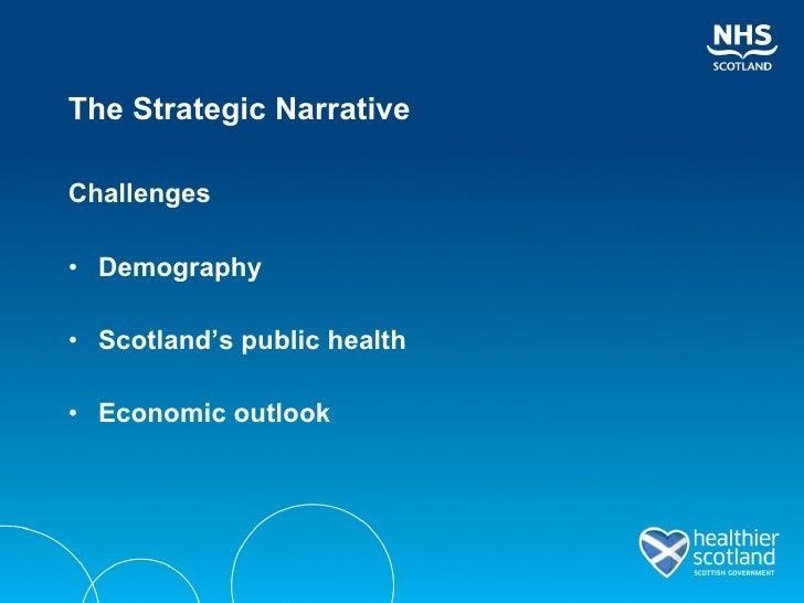 The Strategic Narrative <ul><li>Challenges </li></ul><ul><li>Demography </li></ul><ul><li>Scotland's public health </li></...