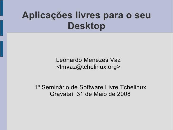 Aplicações livres para o seu          Desktop            Leonardo Menezes Vaz          <lmvaz@tchelinux.org>     1º Seminá...