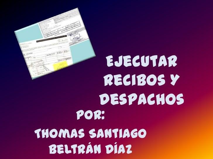 Ejecutar Recibos Y despachos <br />Por: <br />Thomas Santiago Beltrán Díaz <br />
