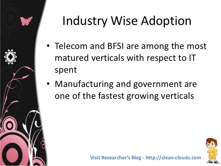 Industry Wise Adoption• Telecom and BFSI are among the most  matured verticals with respect to IT  spent• Manufacturing an...