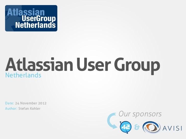 Atlassian User GroupNetherlandsDate: 24 November 2012Author: Stefan Kohler                         Our sponsors           ...